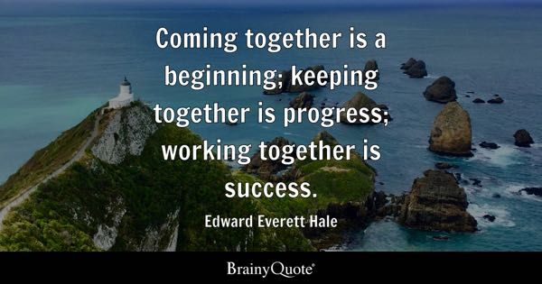 Coming together is a beginning; keeping together is progress; working together is success. - Edward Everett Hale