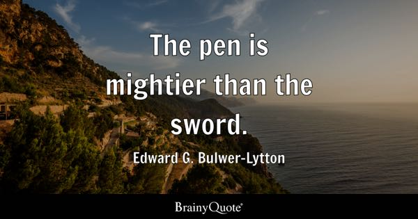 The pen is mightier than the sword. - Edward G. Bulwer-Lytton