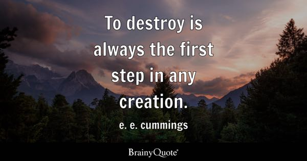 To destroy is always the first step in any creation. - e. e. cummings