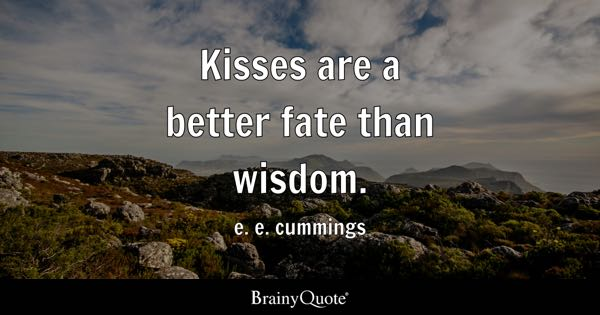 Kisses are a better fate than wisdom. - e. e. cummings