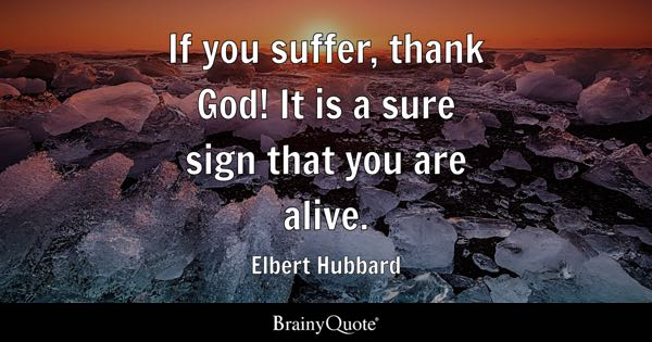 If you suffer, thank God! It is a sure sign that you are alive. - Elbert Hubbard