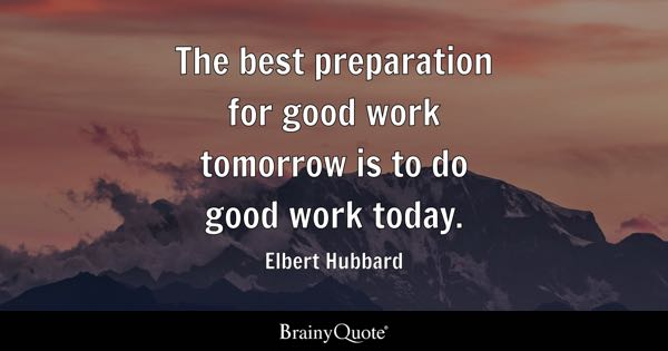The best preparation for good work tomorrow is to do good work today. - Elbert Hubbard