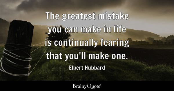 The greatest mistake you can make in life is continually fearing that you'll make one. - Elbert Hubbard