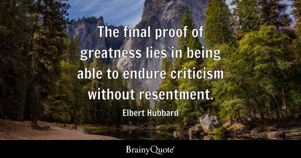 The final proof of greatness lies in being able to endure criticism without resentment. - Elbert Hubbard