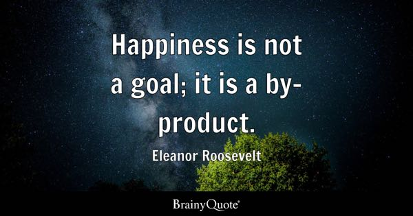 Happiness is not a goal; it is a by-product. - Eleanor Roosevelt