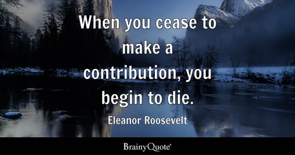 When you cease to make a contribution, you begin to die. - Eleanor Roosevelt