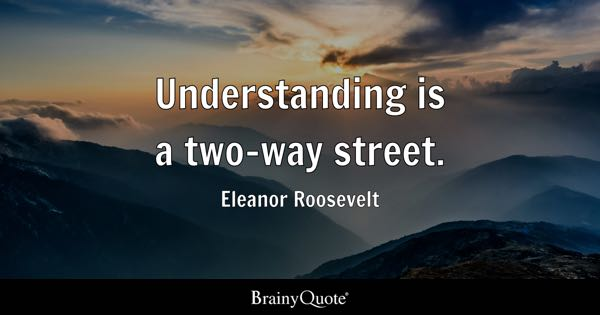 Understanding is a two-way street. - Eleanor Roosevelt