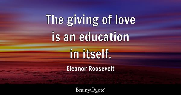 The giving of love is an education in itself. - Eleanor Roosevelt