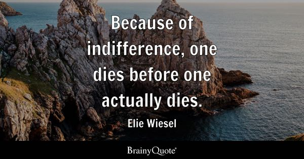 Because of indifference, one dies before one actually dies. - Elie Wiesel