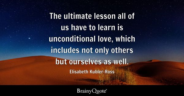 The ultimate lesson all of us have to learn is unconditional love, which includes not only others but ourselves as well. - Elisabeth Kubler-Ross