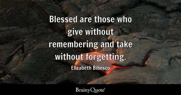 Blessed are those who give without remembering and take without forgetting. - Elizabeth Bibesco