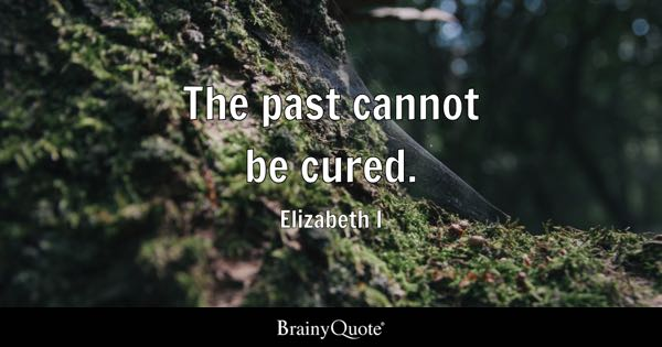 The past cannot be cured. - Elizabeth I