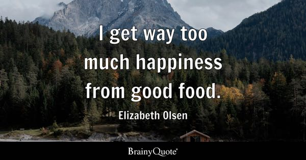 I get way too much happiness from good food. - Elizabeth Olsen