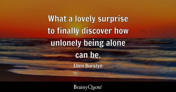 What a lovely surprise to finally discover how unlonely being alone can be. - Ellen Burstyn
