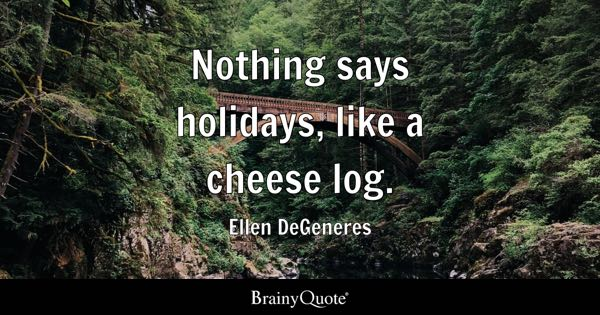 Nothing says holidays, like a cheese log. - Ellen DeGeneres