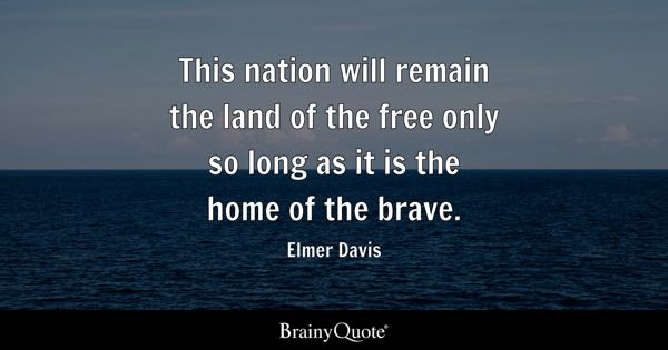 This nation will remain the land of the free only so long as it is the home of the brave. - Elmer Davis