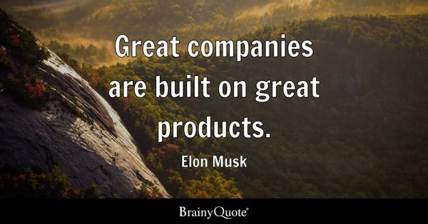 Great companies are built on great products. - Elon Musk