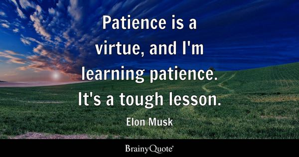 Patience is a virtue, and I'm learning patience. It's a tough lesson. - Elon Musk