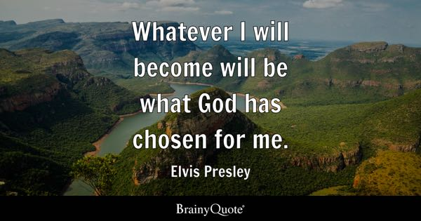 Whatever I will become will be what God has chosen for me. - Elvis Presley