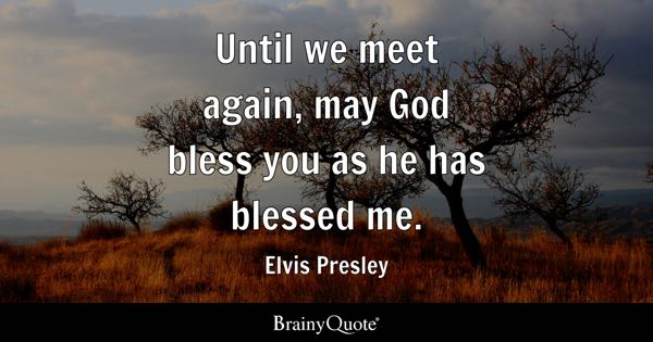 Until we meet again, may God bless you as he has blessed me. - Elvis Presley