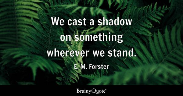 We cast a shadow on something wherever we stand. - E. M. Forster