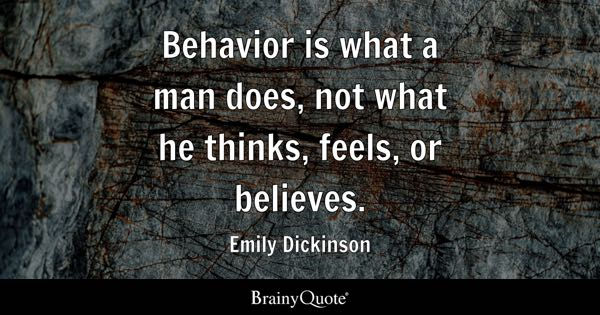 Behavior is what a man does, not what he thinks, feels, or believes. - Emily Dickinson
