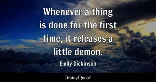 Whenever a thing is done for the first time, it releases a little demon. - Emily Dickinson