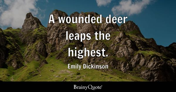 A wounded deer leaps the highest. - Emily Dickinson