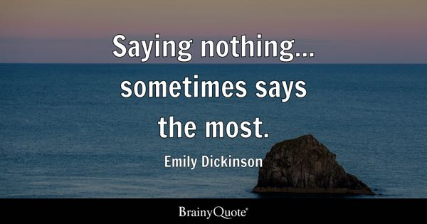 Saying nothing... sometimes says the most. - Emily Dickinson