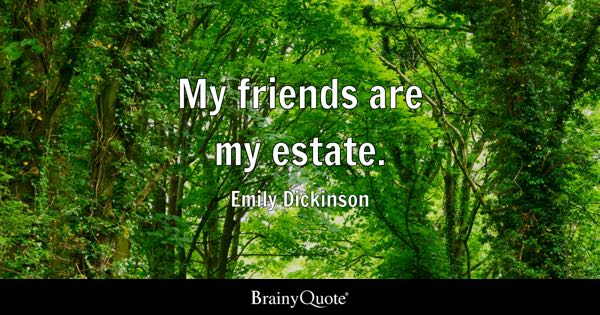 My friends are my estate. - Emily Dickinson