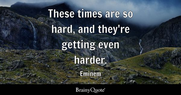 These times are so hard, and they're getting even harder. - Eminem