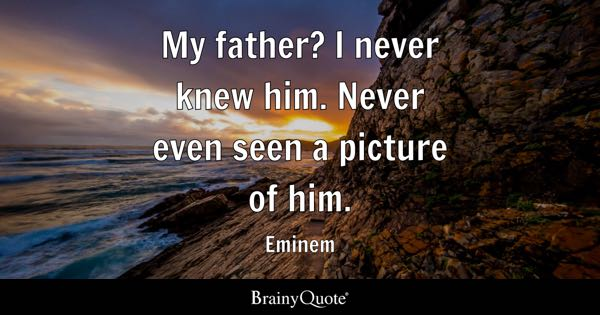 My father? I never knew him. Never even seen a picture of him. - Eminem