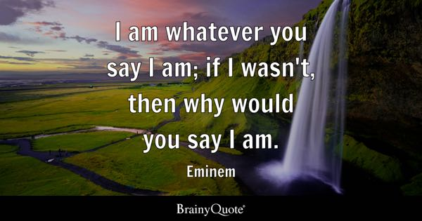 I am whatever you say I am; if I wasn't, then why would you say I am. - Eminem