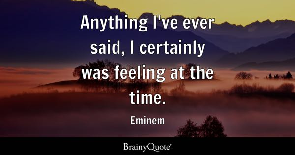 Anything I've ever said, I certainly was feeling at the time. - Eminem
