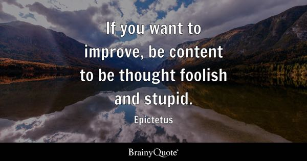 If you want to improve, be content to be thought foolish and stupid. - Epictetus