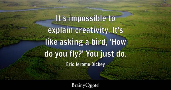 It's impossible to explain creativity. It's like asking a bird, 'How do you fly?' You just do. - Eric Jerome Dickey