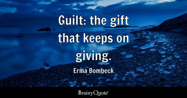Guilt: the gift that keeps on giving. - Erma Bombeck