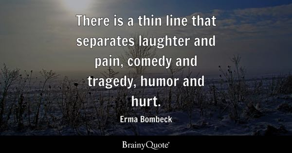 There is a thin line that separates laughter and pain, comedy and tragedy, humor and hurt. - Erma Bombeck