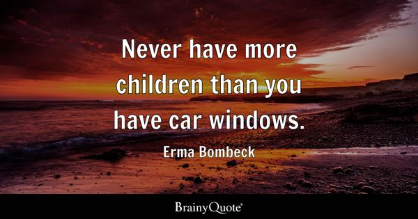 Never have more children than you have car windows. - Erma Bombeck