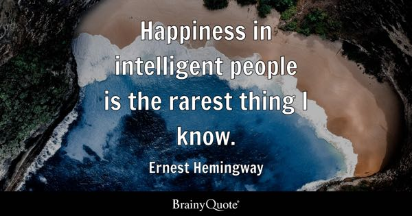 Happiness in intelligent people is the rarest thing I know. - Ernest Hemingway