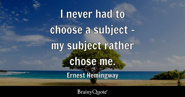 I never had to choose a subject - my subject rather chose me. - Ernest Hemingway