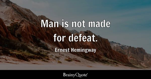 Man is not made for defeat. - Ernest Hemingway