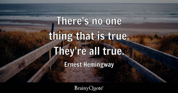 There's no one thing that is true. They're all true. - Ernest Hemingway