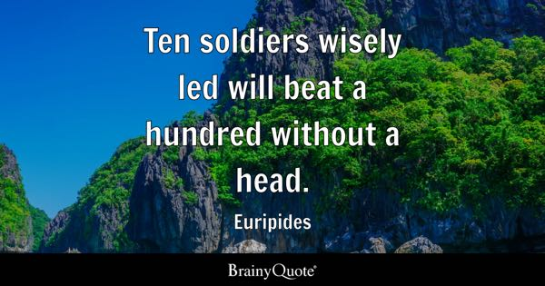 Ten soldiers wisely led will beat a hundred without a head. - Euripides