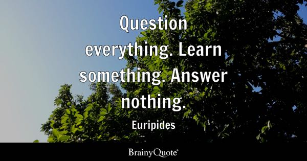 Question everything. Learn something. Answer nothing. - Euripides