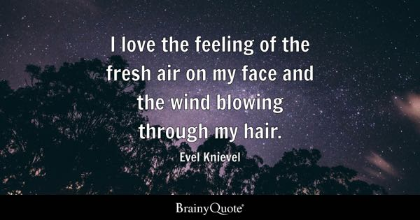 I love the feeling of the fresh air on my face and the wind blowing through my hair. - Evel Knievel
