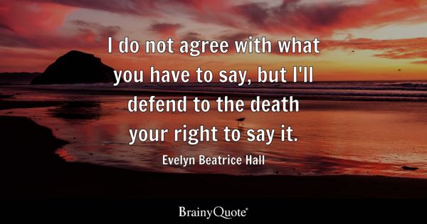 I do not agree with what you have to say, but I'll defend to the death your right to say it. - Evelyn Beatrice Hall