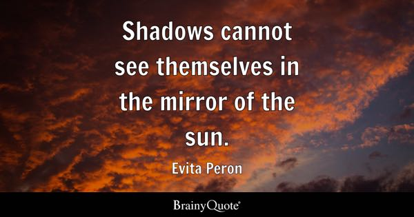 Shadows cannot see themselves in the mirror of the sun. - Evita Peron