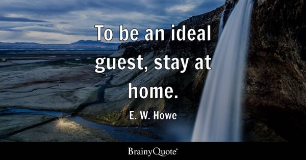 To be an ideal guest, stay at home. - E. W. Howe
