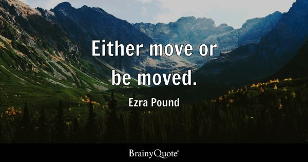 Either move or be moved. - Ezra Pound